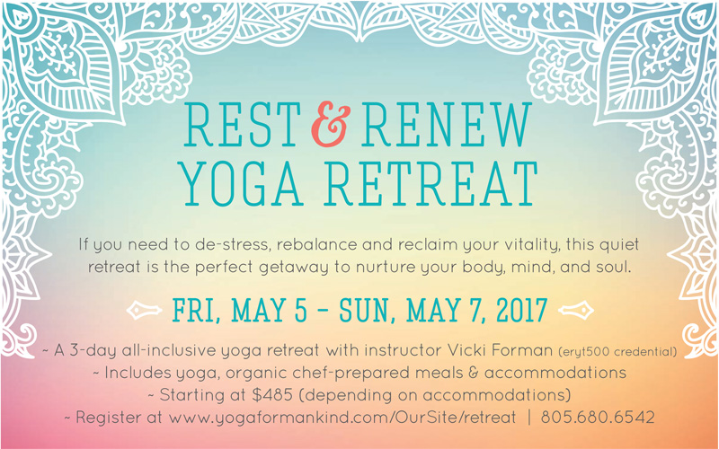 Rest and Renew yoga retreat. If you need to de-stress, rebalance and reclaim your vitality, this quiet retreat is the perfect getaway to nurture your body, mind, and soul. Friday may 5 to Sunday may 7, 2017. A 3-day all-inclusive yoga retreat with instructor Vicki Forman. Includes yoga, organic chef-prepared meals and accommodations. Starting at $485 (depending on accomodations). Register at www.yogaformankind.com/oursite/retreat  or call 805-680-6542